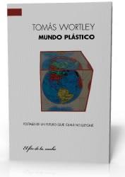 Mundo plástico Postales de un futuro que ojalá no llegue Tomás Wortley 2010 Editorial: El fin de la noche